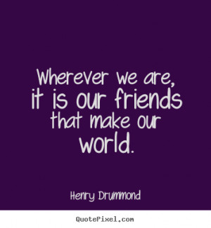 ... We Are It Is Our Friends That Make Our World - Friendship Quote