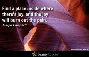 Find a place inside where there's joy, and the joy will burn out the ...