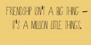 -isnt-a-big-thing-its-a-million-little-things-friendship-quote ...