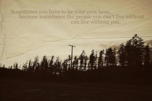 Sometimes you have to be your own hero, because sometimes the people ...
