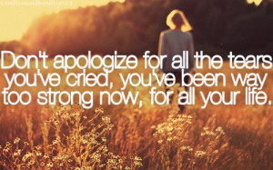 Don't apologize for all the tears you've cried, you've been way too ...