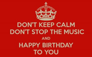 DON'T KEEP CALM DON'T STOP THE MUSIC AND HAPPY BIRTHDAY TO YOU