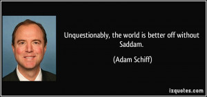 Unquestionably, the world is better off without Saddam. - Adam Schiff
