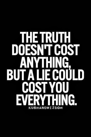 The truth doesn't cost anything, but a lie could cost you everything