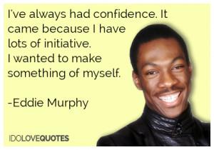 ... lots of initiative. I wanted to make something of myself.-Eddie Murphy