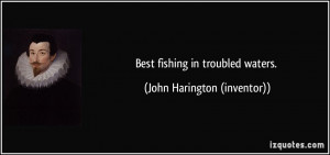 Best fishing in troubled waters. - John Harington (inventor)