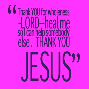 Quotes Picture: thank you for wholeness lordheal me so i can help ...
