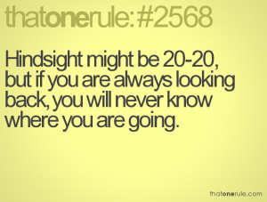 Hindsight might be 20 20 but if you are always looking back you will