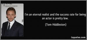 ... the success rate for being an actor is pretty low. - Tom Hiddleston