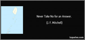 Never Take No for an Answer. - J. F. Mitchell