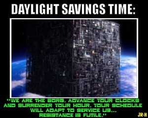 WE ARE THE BORG. ADVANCE YOUR CLOCKS AND SURRENDER YOUR HOUR. YOUR ...