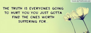 the truth is everyones going to hurt you..you just gotta find the ones ...