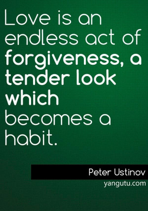 ... of forgiveness, a tender look which becomes a habit, ~ Peter Ustinov