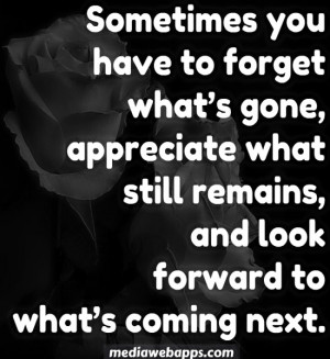 Sometimes you have to forget what's gone, appreciate what still