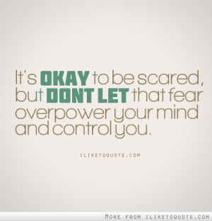 Its Okay To Be Scared But Dont Let That Fear Over Power Your Mind And ...