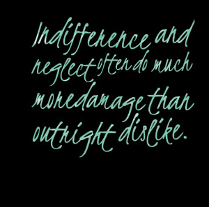 Quotes Picture: indifference and neglect often do much more damage ...