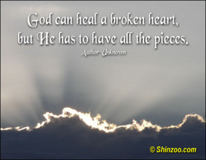 God can heal a broken heart, but He has to have all the pieces.""