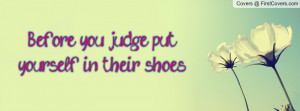before you judge , Pictures , put yourself in their shoes. , Pictures