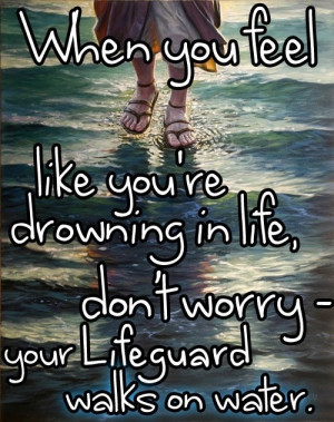 you will never drown! God will never give you more than you can handle ...
