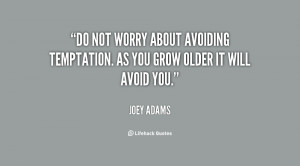 ... about avoiding temptation. As you grow older it will avoid you