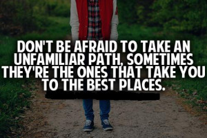 to take an unfamiliar path, sometimes they're the ones that take ...