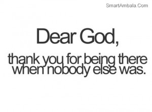 Dear God,Thank You For Being There When Nobody Else Was ~ God Quote