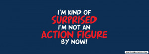 Kind Of Surprised I'm Not An Action Figure - Action Quote