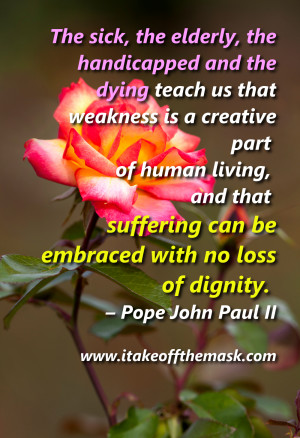 ... suffering can be embraced with no loss of dignity. – Pope John Paul