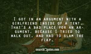 got in an argument with a girlfriend inside of a tent. That's a bad ...