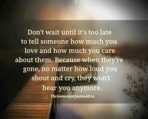 ... it's too late to tell someone how much you love and care about them