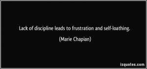 Lack of discipline leads to frustration and self-loathing. - Marie ...