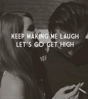 Keep making me laugh, lets go get high