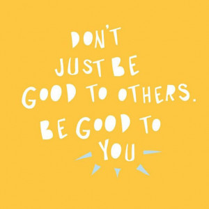 Don't just be good to others. Be good to you.