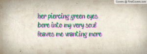 her piercing green eyesbore into my very soulleaves me wanting more ...