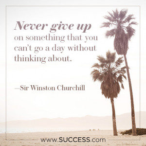 Never give up on something that you can't go a day without thinking ...
