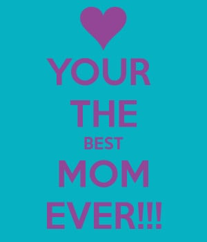YOUR THE BEST MOM EVER!!!