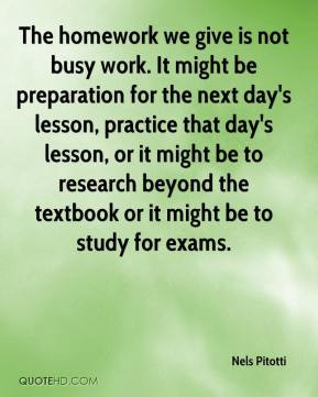 we give is not busy work. It might be preparation for the next day ...