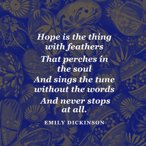 with feathers / That perches in the soul / And sings the tune without ...