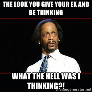the look you give your ex and be thinking what the hell was I thinking ...