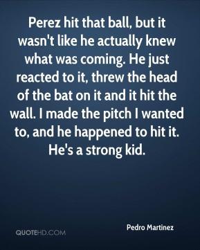 Pedro Martinez - Perez hit that ball, but it wasn't like he actually ...