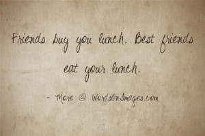 Friends buy you lunch. best friends eat your lunch