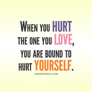 When you hurt the one you love, you are bound to hurt yourself.""