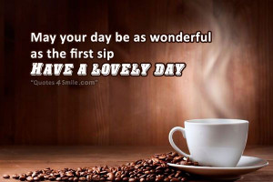 may your day be as wonderful as the first sip have a lovely day