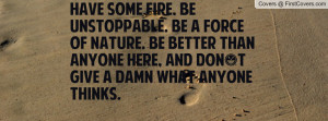 Have some fire. Be unstoppable. Be a force of nature. Be better than ...