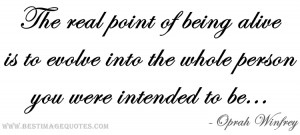The real point of being alive is to evolve into the whole person you ...