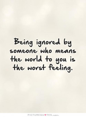 Being ignored by someone who means the world to you is the worst ...