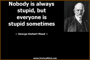 ... is stupid sometimes - George Herbert Mead Quotes - StatusMind.com