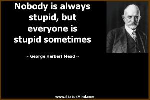 ... is stupid sometimes - George Herbert Mead Quotes - StatusMind.com