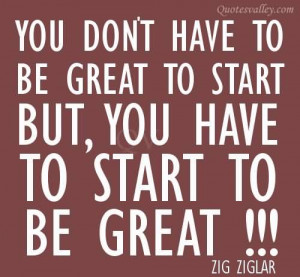 You Don't Have To Be Great To Start But, You Have To Start To Be ...