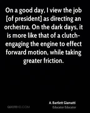 Bartlett Giamatti - On a good day, I view the job [of president] as ...